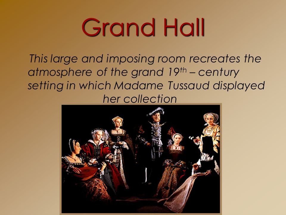 Grand Hall This large and imposing room recreates the atmosphere of the grand 19 th – century setting in which Madame Tussaud displayed her collection