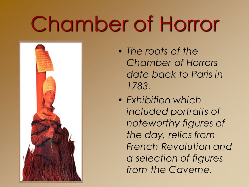 Chamber of Horror The roots of the Chamber of Horrors date back to Paris in 1783.