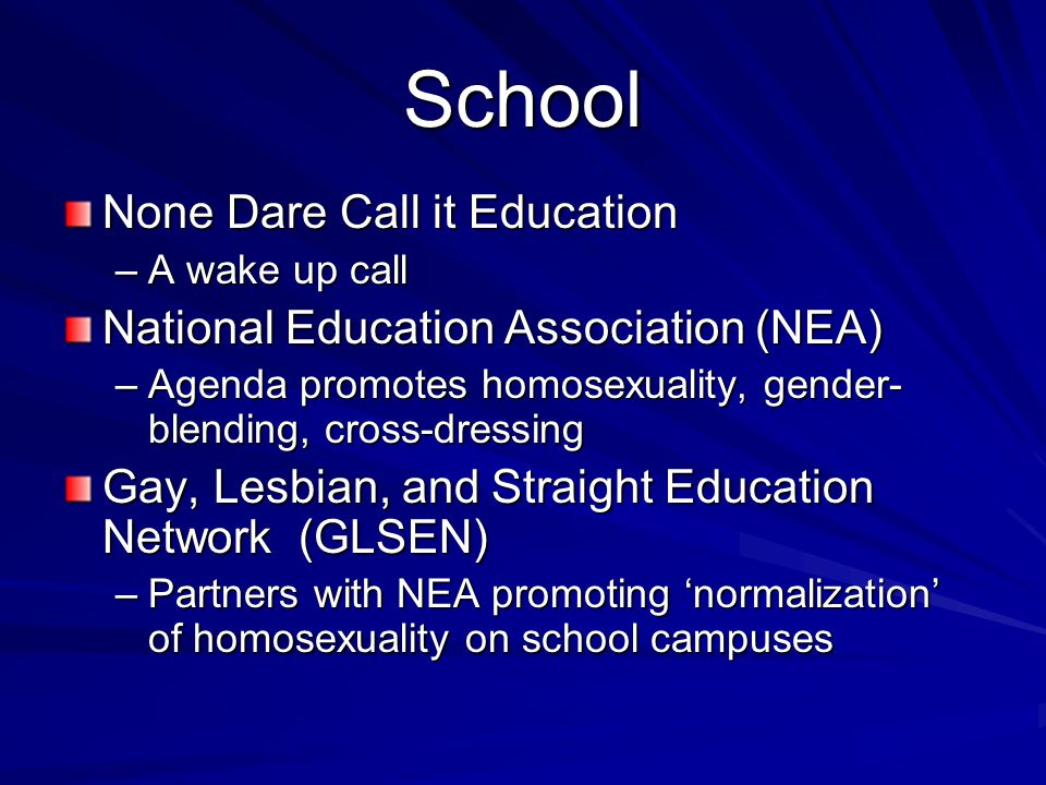 School None Dare Call it Education –A wake up call National Education Association (NEA) –Agenda promotes homosexuality, gender- blending, cross-dressing Gay, Lesbian, and Straight Education Network (GLSEN) –Partners with NEA promoting normalization of homosexuality on school campuses