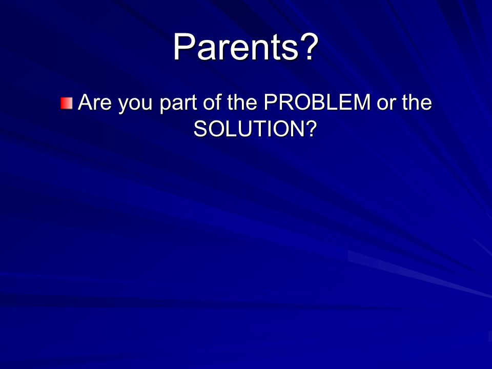 Parents Are you part of the PROBLEM or the SOLUTION