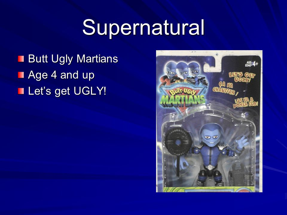 Supernatural Butt Ugly Martians Age 4 and up Lets get UGLY!