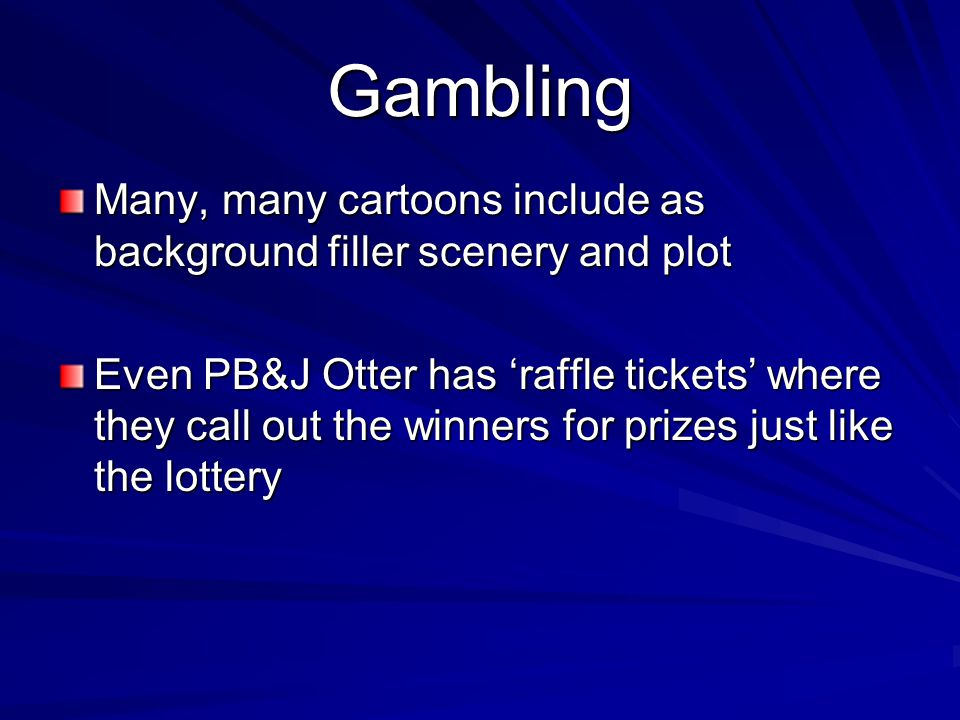 Gambling Many, many cartoons include as background filler scenery and plot Even PB&J Otter has raffle tickets where they call out the winners for prizes just like the lottery