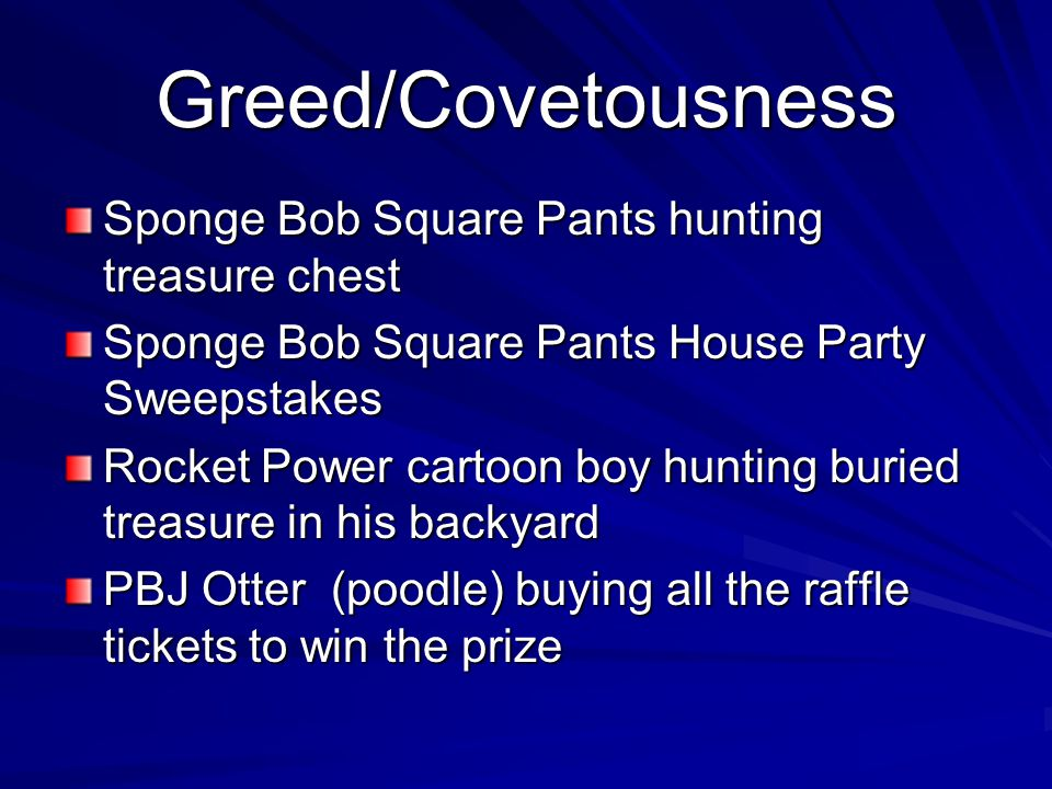 Greed/Covetousness Sponge Bob Square Pants hunting treasure chest Sponge Bob Square Pants House Party Sweepstakes Rocket Power cartoon boy hunting buried treasure in his backyard PBJ Otter (poodle) buying all the raffle tickets to win the prize