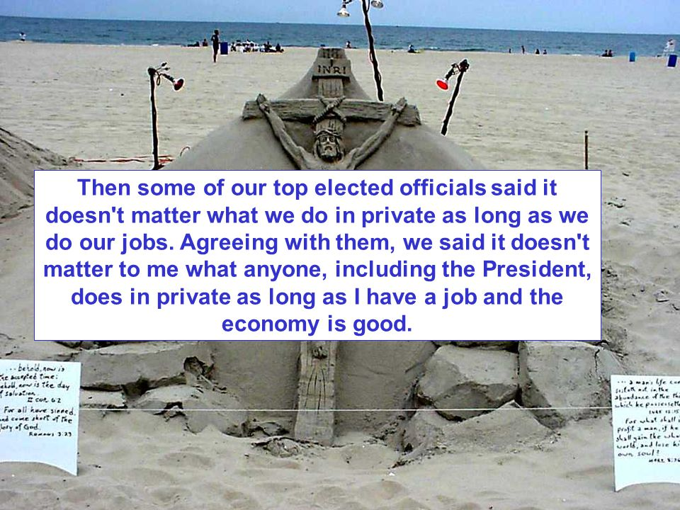 Then some of our top elected officials said it doesn t matter what we do in private as long as we do our jobs.