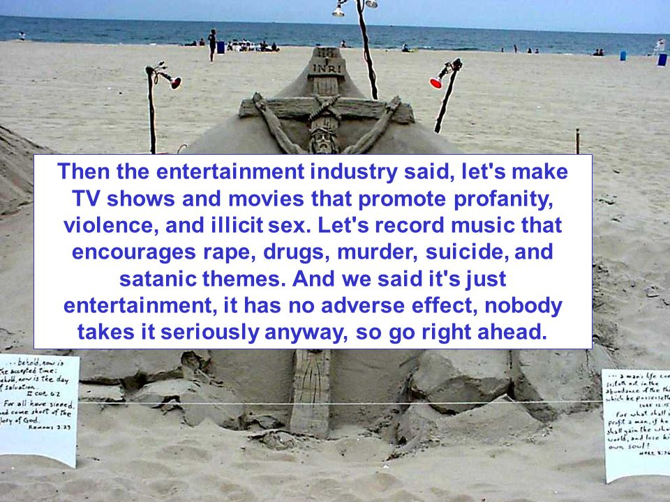 Then the entertainment industry said, let's make TV shows and movies that promote profanity, violence, and illicit sex. Let's record music that encour