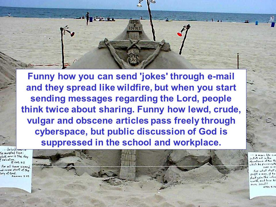 Funny how you can send jokes through e-mail and they spread like wildfire, but when you start sending messages regarding the Lord, people think twice about sharing.