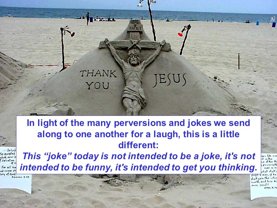 In light of the many perversions and jokes we send along to one another for a laugh, this is a little different: This joke today is not intended to be a joke, it s not intended to be funny, it s intended to get you thinking.