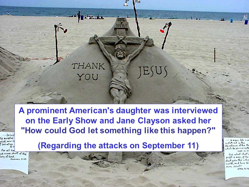 A prominent American s daughter was interviewed on the Early Show and Jane Clayson asked her How could God let something like this happen (Regarding the attacks on September 11)