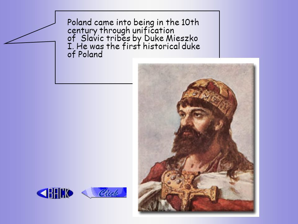 Poland came into being in the 10th century through unification of Slavic tribes by Duke Mieszko I.
