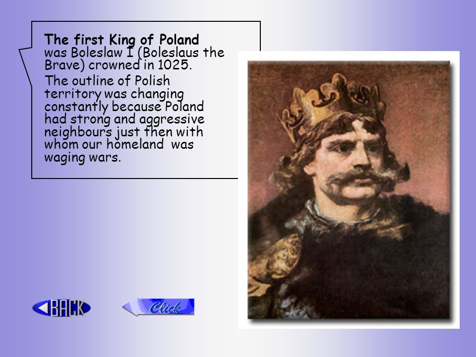 The first King of Poland was Boleslaw I (Boleslaus the Brave) crowned in 1025.