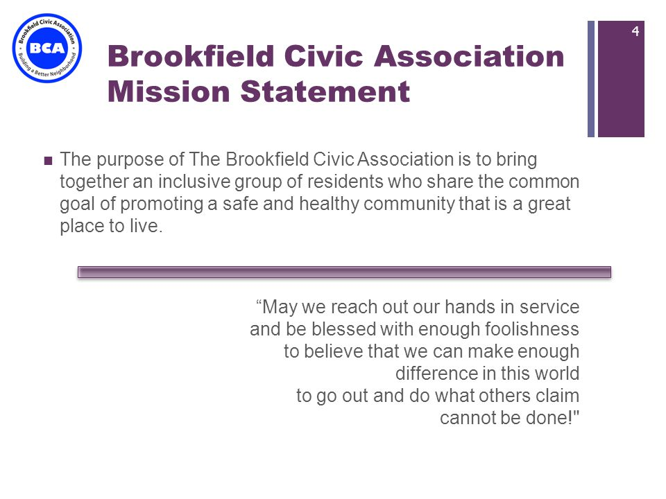 + Brookfield Civic Association Mission Statement The purpose of The Brookfield Civic Association is to bring together an inclusive group of residents who share the common goal of promoting a safe and healthy community that is a great place to live.