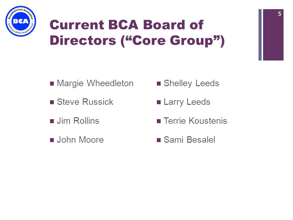 + Current BCA Board of Directors (Core Group) Margie Wheedleton Steve Russick Jim Rollins John Moore Shelley Leeds Larry Leeds Terrie Koustenis Sami Besalel 5