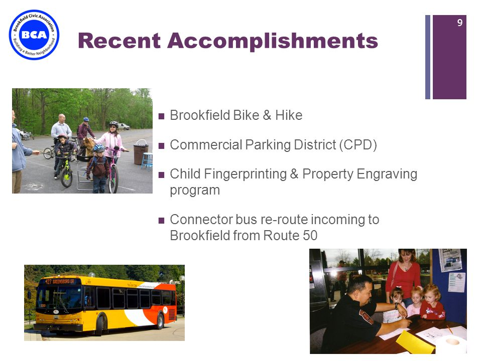 + Recent Accomplishments Brookfield Bike & Hike Commercial Parking District (CPD) Child Fingerprinting & Property Engraving program Connector bus re-route incoming to Brookfield from Route 50 9