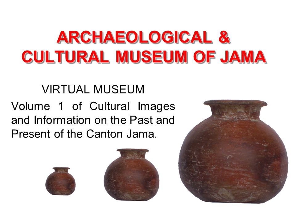 ARCHAEOLOGICAL & CULTURAL MUSEUM OF JAMA VIRTUAL MUSEUM Volume 1 of Cultural Images and Information on the Past and Present of the Canton Jama.