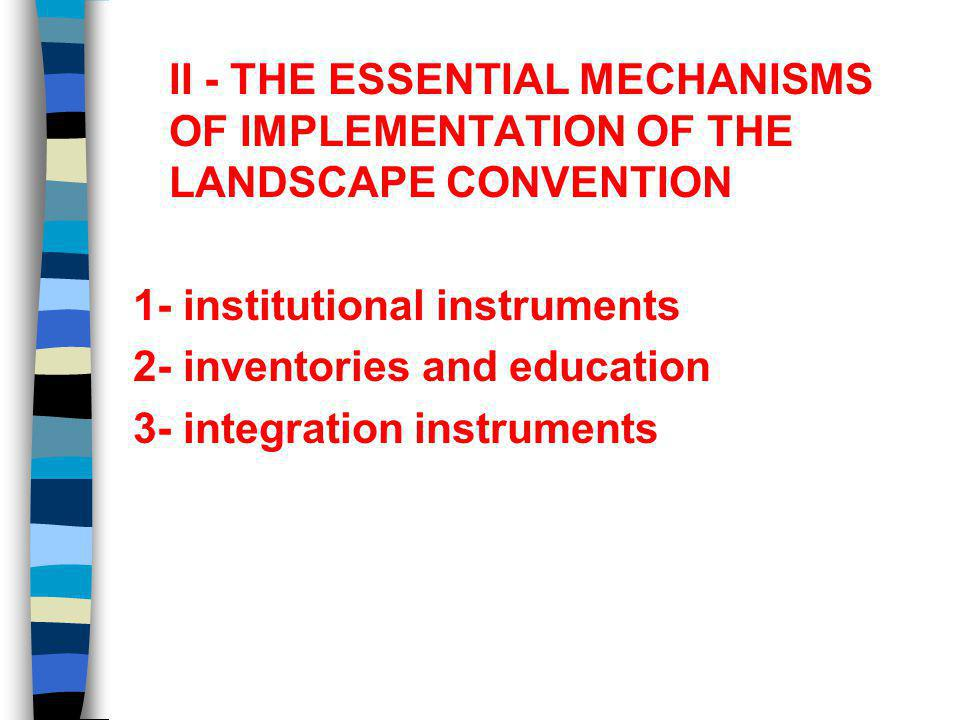 II - THE ESSENTIAL MECHANISMS OF IMPLEMENTATION OF THE LANDSCAPE CONVENTION 1- institutional instruments 2- inventories and education 3- integration instruments