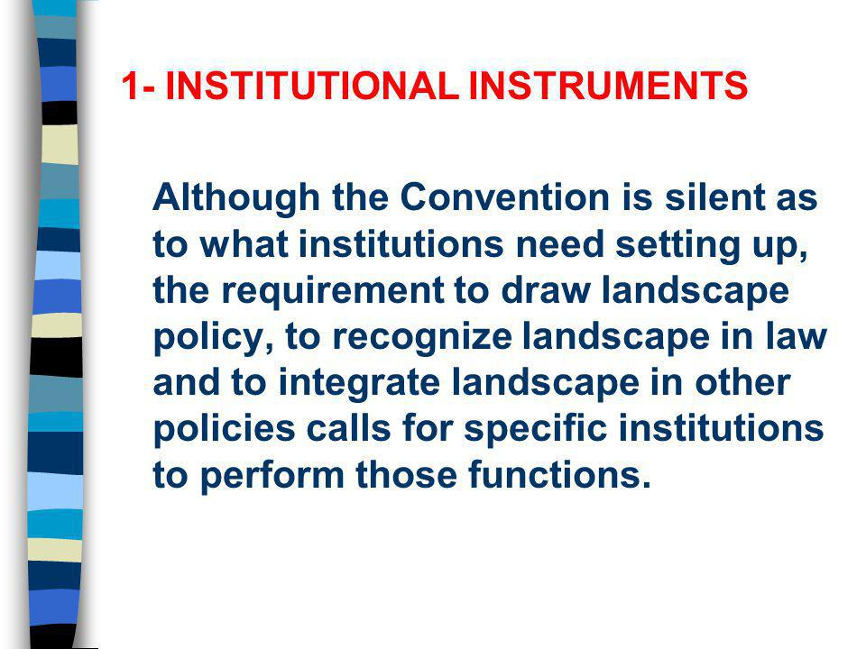 1- INSTITUTIONAL INSTRUMENTS Although the Convention is silent as to what institutions need setting up, the requirement to draw landscape policy, to r
