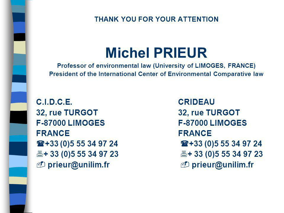 THANK YOU FOR YOUR ATTENTION Michel PRIEUR Professor of environmental law (University of LIMOGES, FRANCE) President of the International Center of Environmental Comparative law C.I.D.C.E.CRIDEAU 32, rue TURGOT F-87000 LIMOGESFRANCE +33 (0)5 55 34 97 24 +33 (0)5 55 34 97 24 + 33 (0)5 55 34 97 23 + 33 (0)5 55 34 97 23 prieur@unilim.fr prieur@unilim.fr