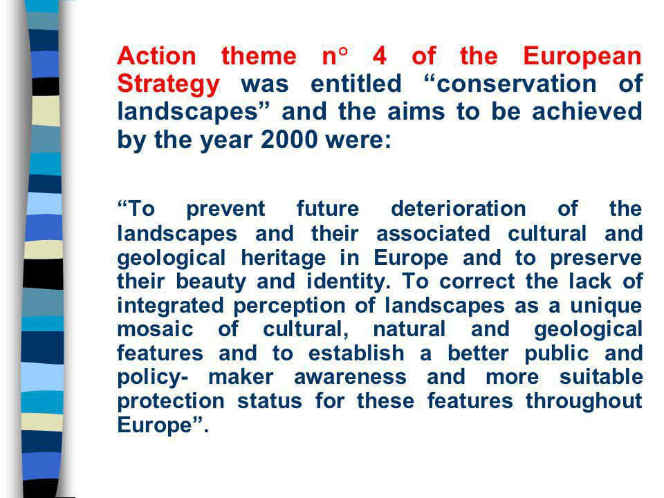 Action theme n° 4 of the European Strategy was entitled conservation of landscapes and the aims to be achieved by the year 2000 were: To prevent future deterioration of the landscapes and their associated cultural and geological heritage in Europe and to preserve their beauty and identity.