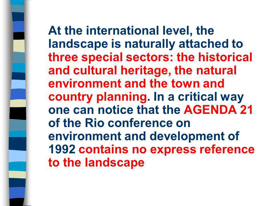 At the international level, the landscape is naturally attached to three special sectors: the historical and cultural heritage, the natural environment and the town and country planning.