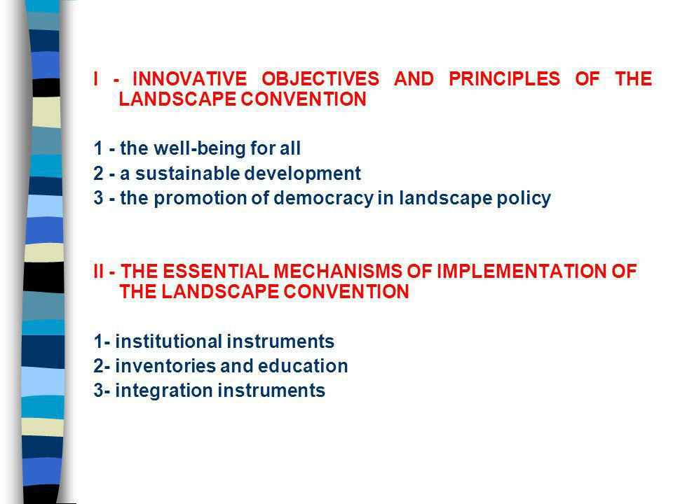 I - INNOVATIVE OBJECTIVES AND PRINCIPLES OF THE LANDSCAPE CONVENTION The conventions main objectives and principles are concerned by guaranteeing three elements: 1 - the well-being for all 2 - a sustainable development 3 - the promotion of democracy in landscape policy