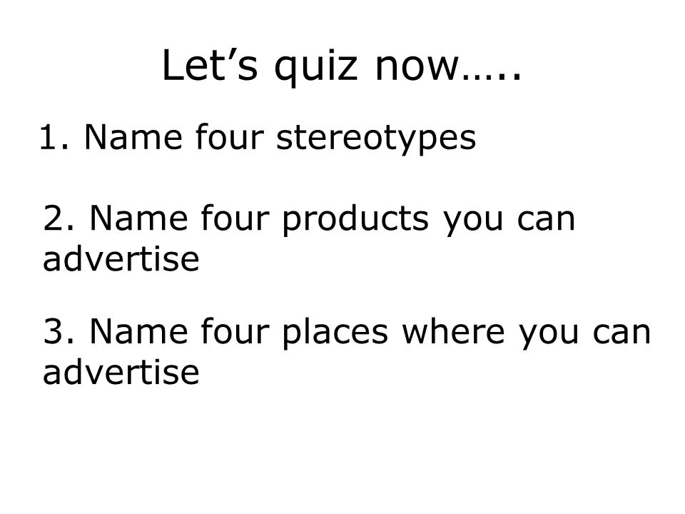 Lets quiz now….. 1. Name four stereotypes 2. Name four products you can advertise 3. Name four places where you can advertise