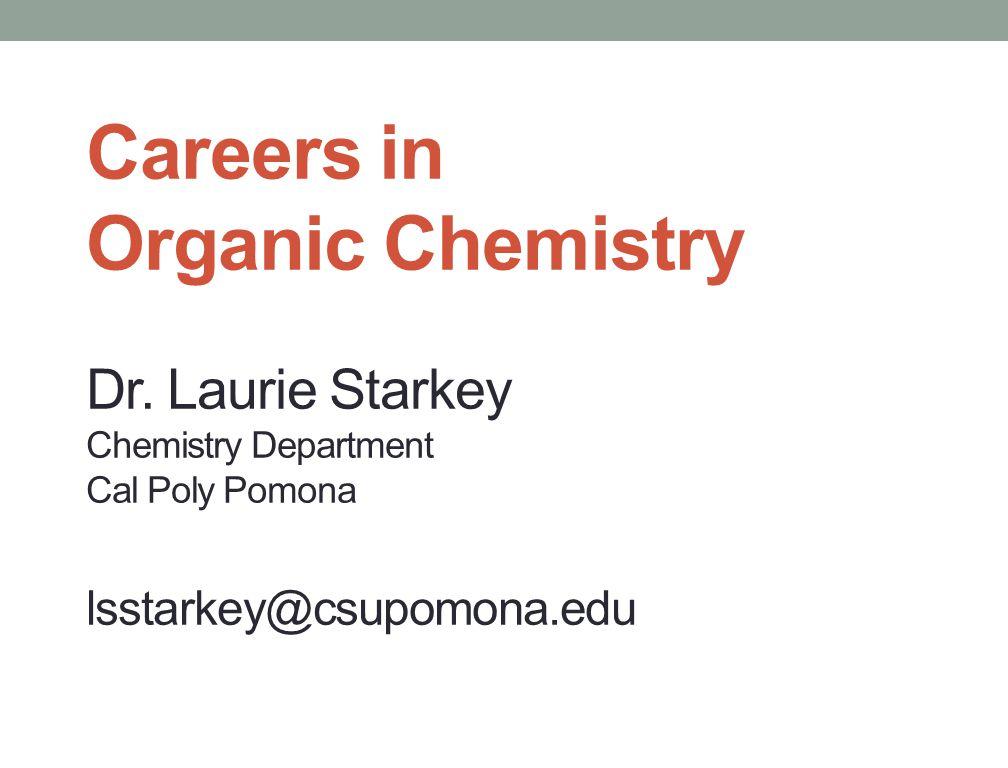 Careers in Organic Chemistry Dr. Laurie Starkey Chemistry Department Cal Poly Pomona lsstarkey@csupomona.edu