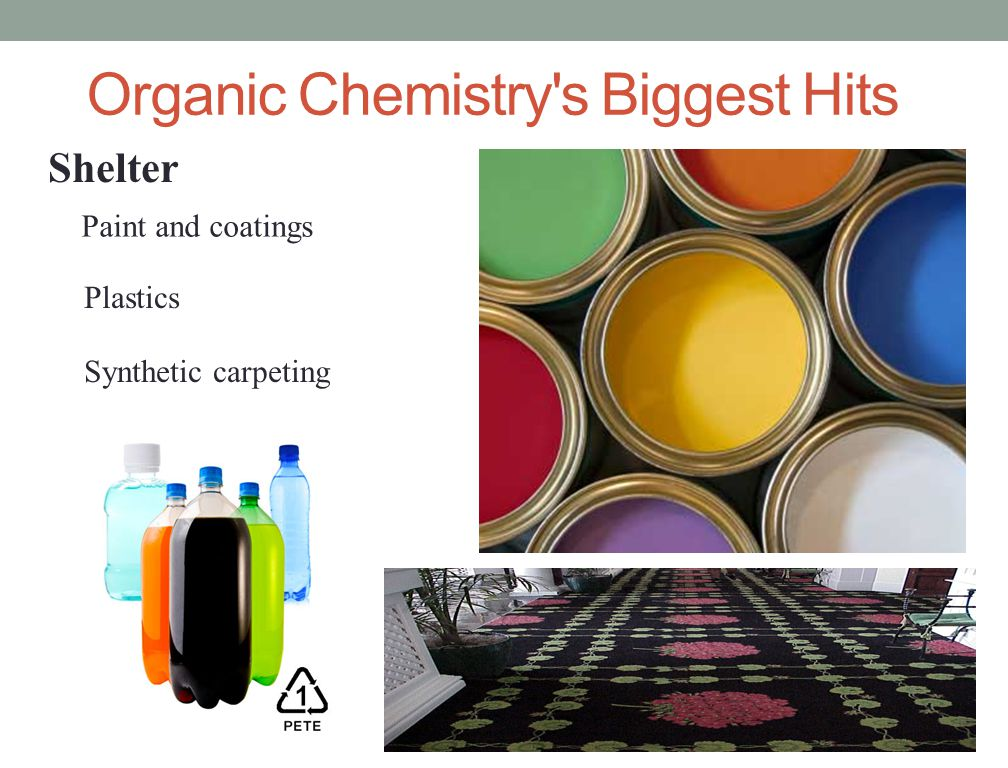 Organic Chemistry's Biggest Hits Synthetic carpeting Shelter Paint and coatings Plastics