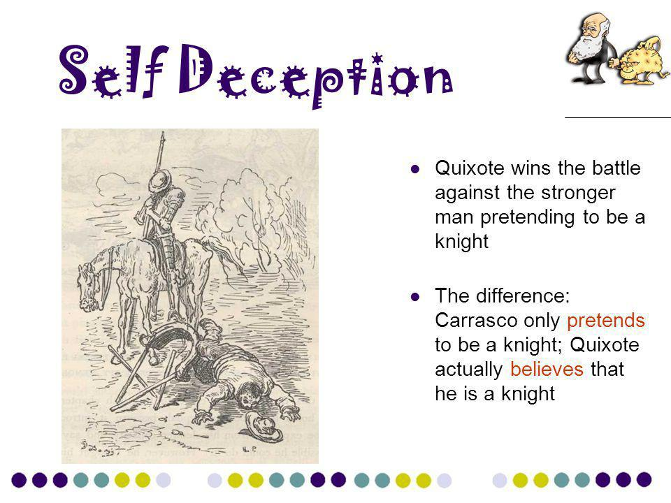 Self Deception Quixote wins the battle against the stronger man pretending to be a knight The difference: Carrasco only pretends to be a knight; Quixo