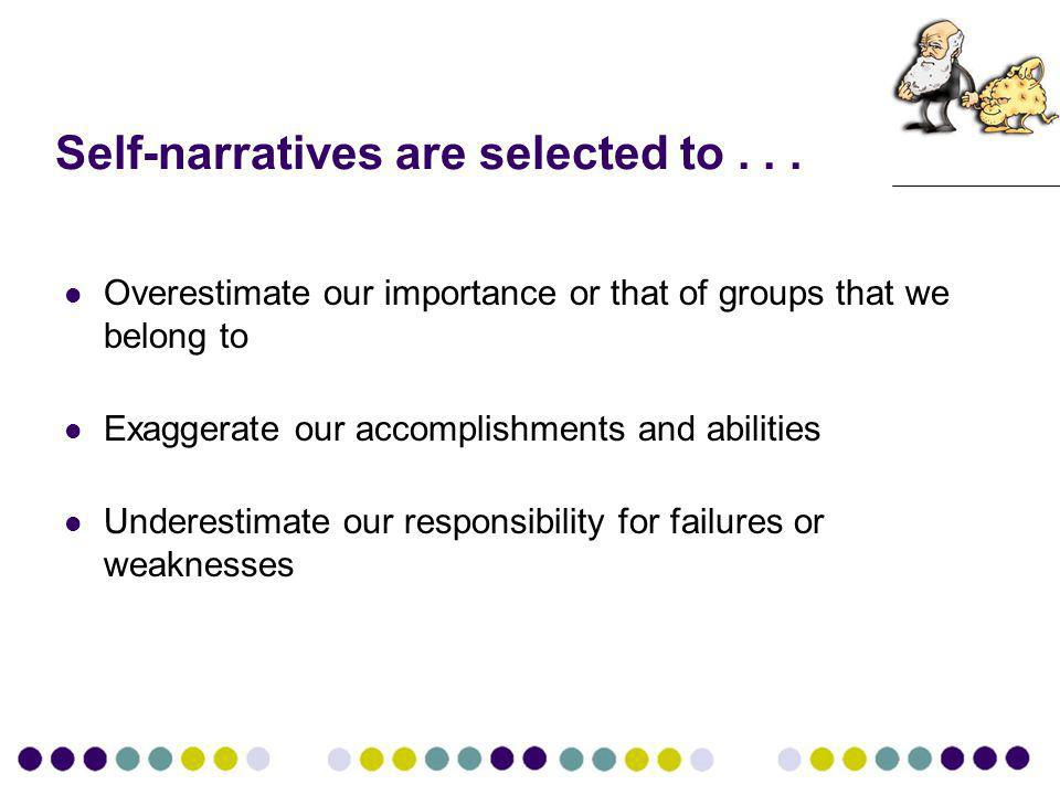 Self-narratives are selected to... Overestimate our importance or that of groups that we belong to Exaggerate our accomplishments and abilities Undere