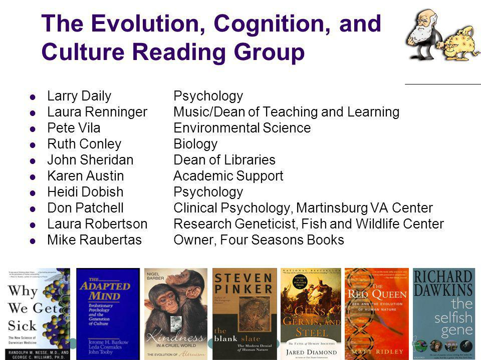 The Evolution, Cognition, and Culture Reading Group Larry DailyPsychology Laura RenningerMusic/Dean of Teaching and Learning Pete Vila Environmental Science Ruth ConleyBiology John SheridanDean of Libraries Karen AustinAcademic Support Heidi DobishPsychology Don PatchellClinical Psychology, Martinsburg VA Center Laura RobertsonResearch Geneticist, Fish and Wildlife Center Mike RaubertasOwner, Four Seasons Books
