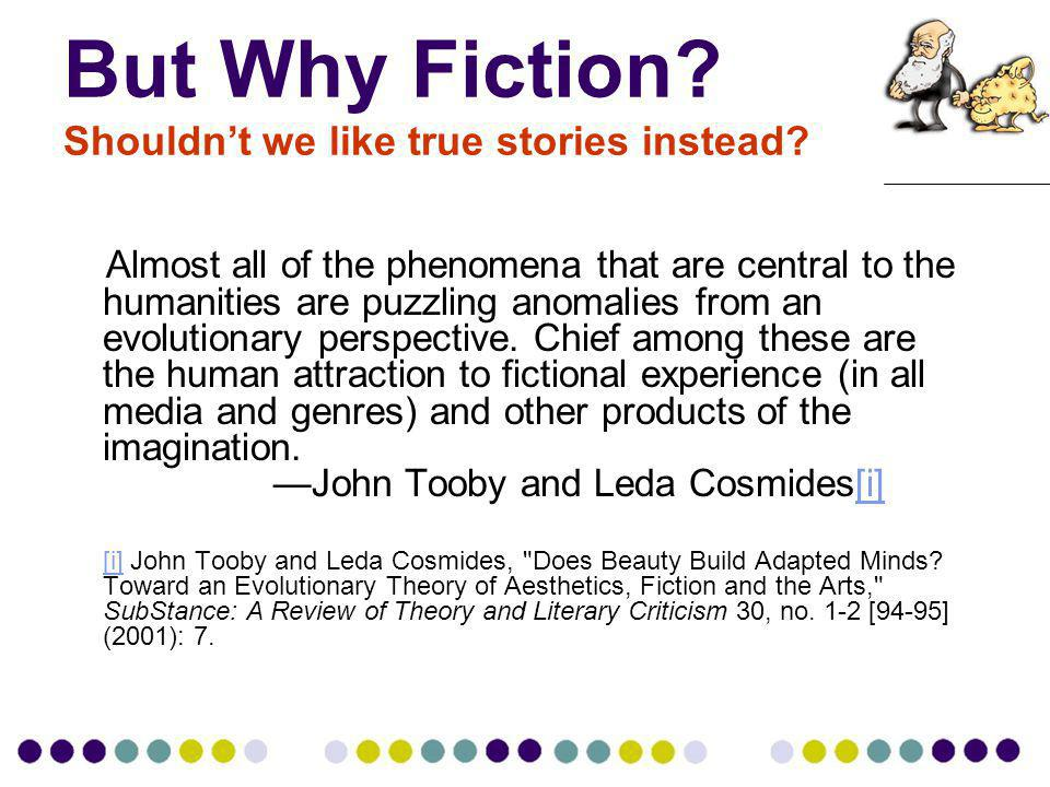 But Why Fiction? Shouldnt we like true stories instead? Almost all of the phenomena that are central to the humanities are puzzling anomalies from an