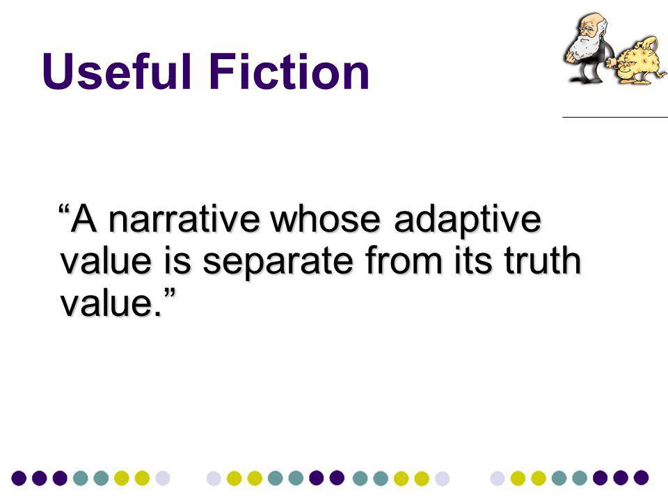Useful Fiction A narrative whose adaptive value is separate from its truth value.