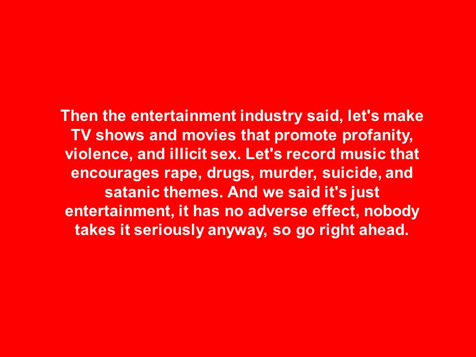 Then the entertainment industry said, let s make TV shows and movies that promote profanity, violence, and illicit sex.