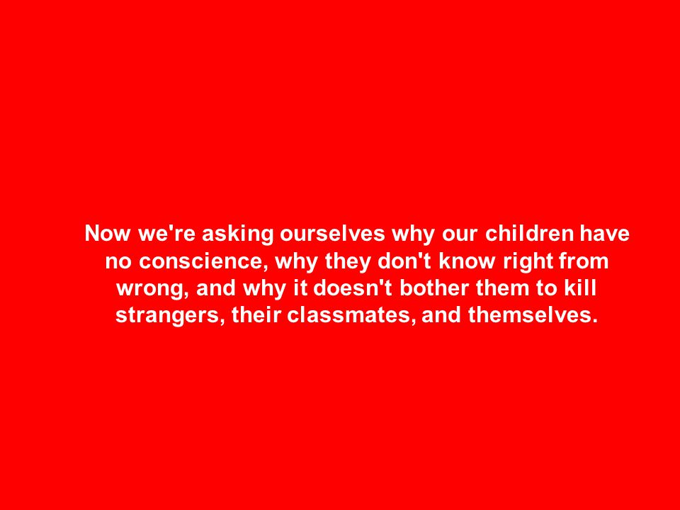Now we're asking ourselves why our children have no conscience, why they don't know right from wrong, and why it doesn't bother them to kill strangers