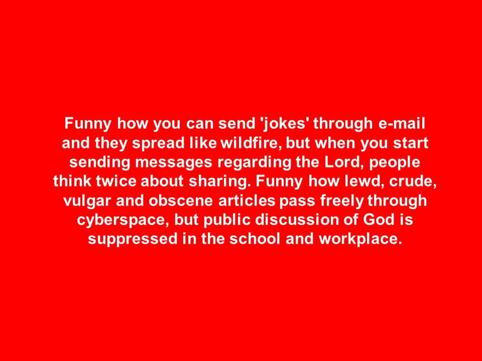 Funny how you can send 'jokes' through e-mail and they spread like wildfire, but when you start sending messages regarding the Lord, people think twic