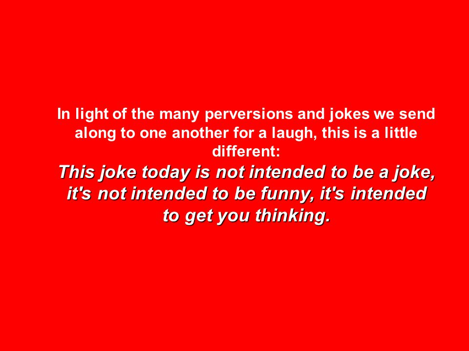 This joke today is not intended to be a joke, it's not intended to be funny, it's intended to get you thinking. In light of the many perversions and j