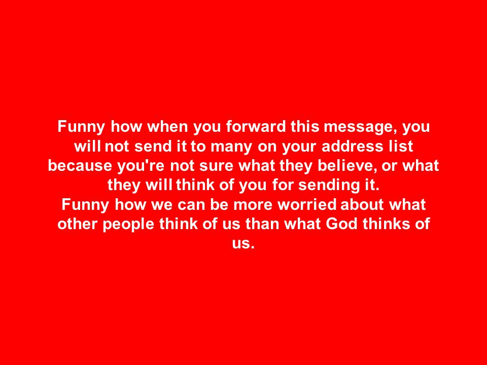 Funny how when you forward this message, you will not send it to many on your address list because you re not sure what they believe, or what they will think of you for sending it.