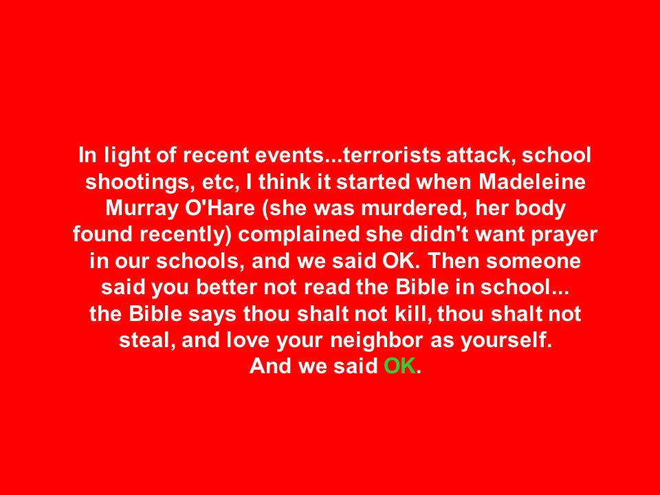 In light of recent events...terrorists attack, school shootings, etc, I think it started when Madeleine Murray O Hare (she was murdered, her body found recently) complained she didn t want prayer in our schools, and we said OK.