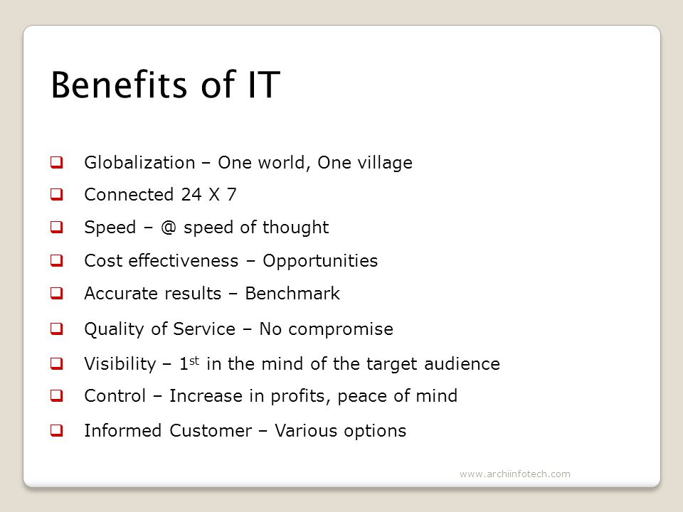 Benefits of IT Globalization – One world, One village Connected 24 X 7 Speed – @ speed of thought Cost effectiveness – Opportunities Accurate results – Benchmark Quality of Service – No compromise Visibility – 1 st in the mind of the target audience Control – Increase in profits, peace of mind Informed Customer – Various options www.archiinfotech.com