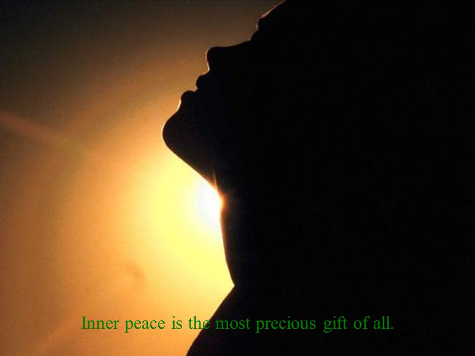 Inner peace is the most precious gift of all.