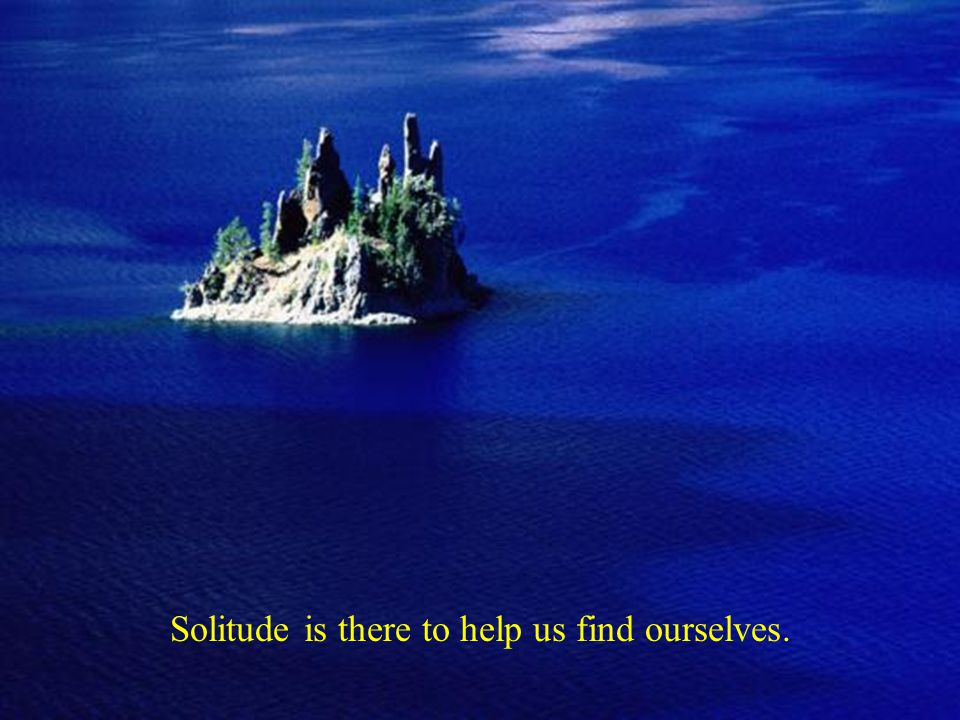 Solitude is there to help us find ourselves.