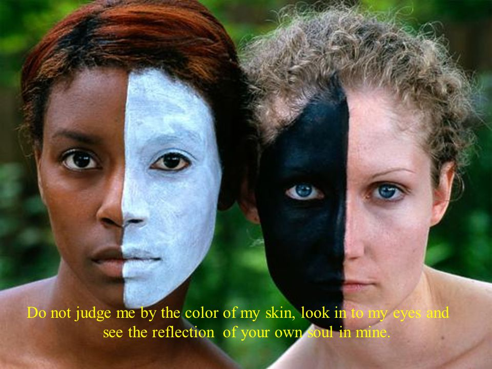 Do not judge me by the color of my skin, look in to my eyes and see the reflection of your own soul in mine.