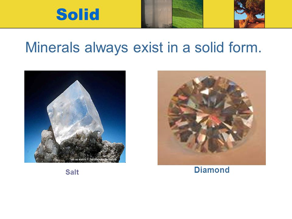 Solid Minerals always exist in a solid form. Diamond Salt