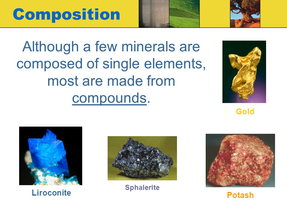 Composition Although a few minerals are composed of single elements, most are made from compounds.