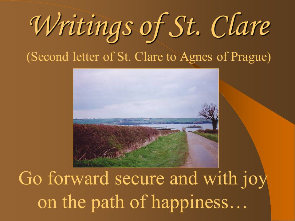 Writings of St. Clare (Second letter of St. Clare to Agnes of Prague) Go forward secure and with joy on the path of happiness…