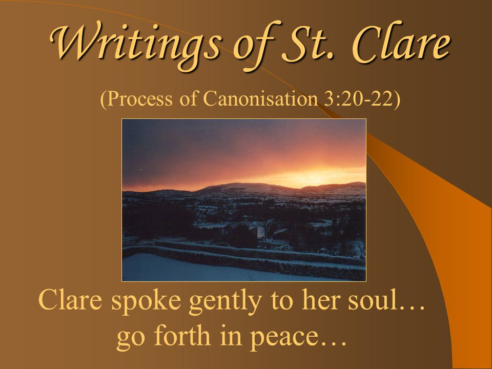Writings of St. Clare (Process of Canonisation 3:20-22) Clare spoke gently to her soul… go forth in peace…