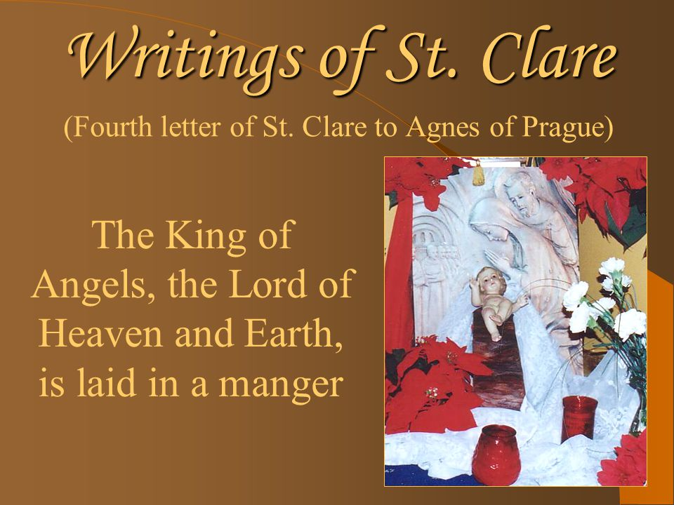 Writings of St. Clare (Fourth letter of St. Clare to Agnes of Prague) The King of Angels, the Lord of Heaven and Earth, is laid in a manger