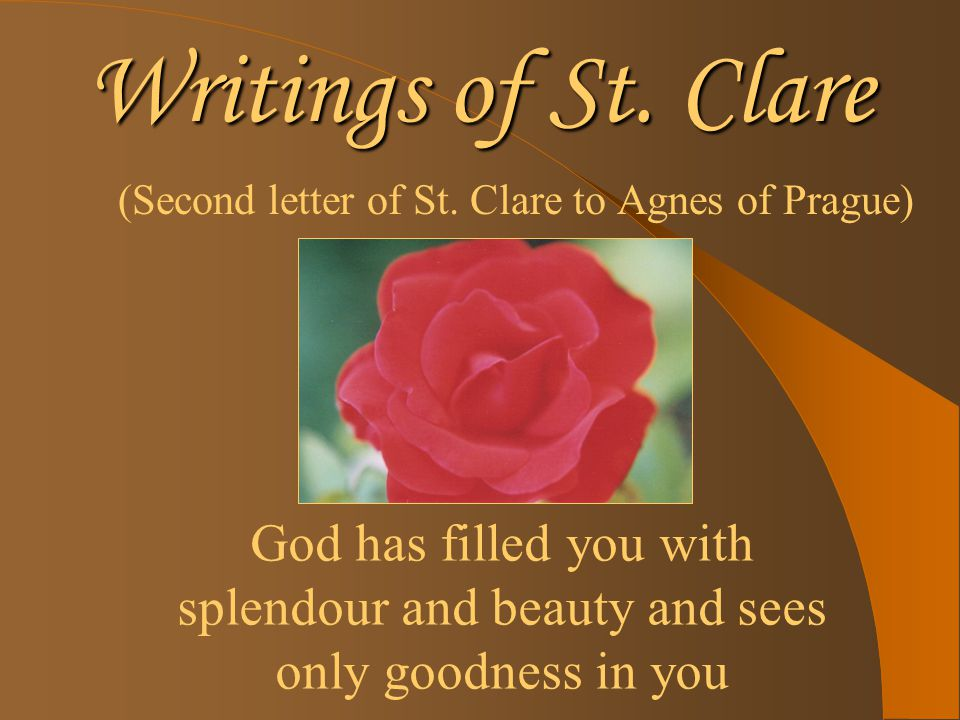 Writings of St. Clare (Second letter of St. Clare to Agnes of Prague) God has filled you with splendour and beauty and sees only goodness in you