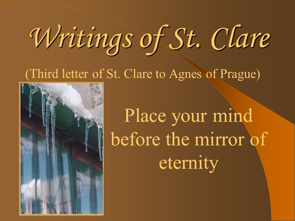 Writings of St. Clare (Third letter of St. Clare to Agnes of Prague) Place your mind before the mirror of eternity
