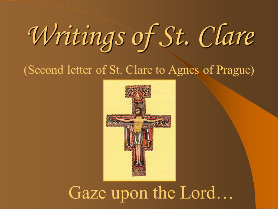 Writings of St. Clare (Second letter of St. Clare to Agnes of Prague) Gaze upon the Lord…